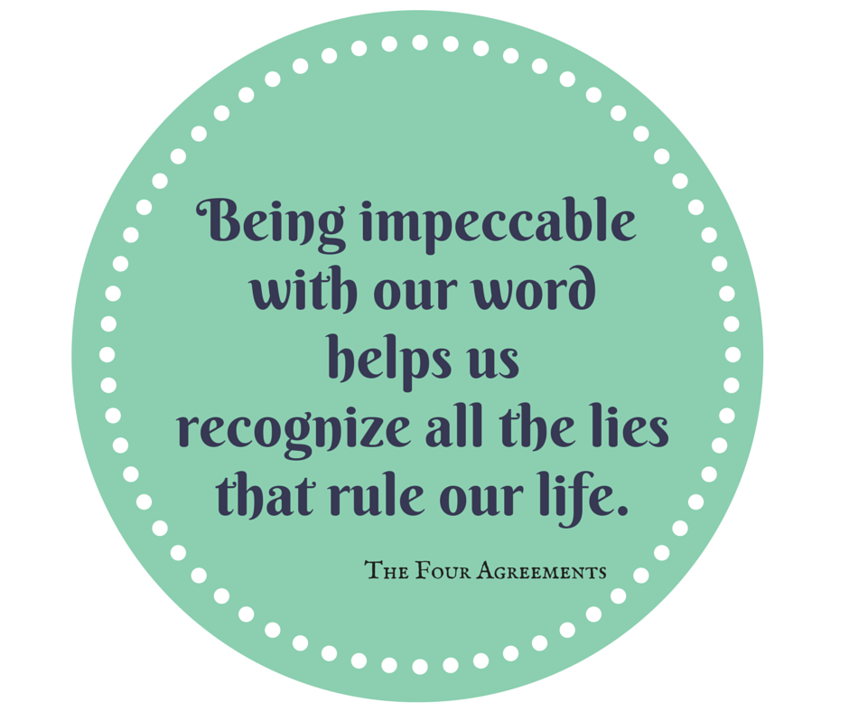 Being impeccable with our word helps us